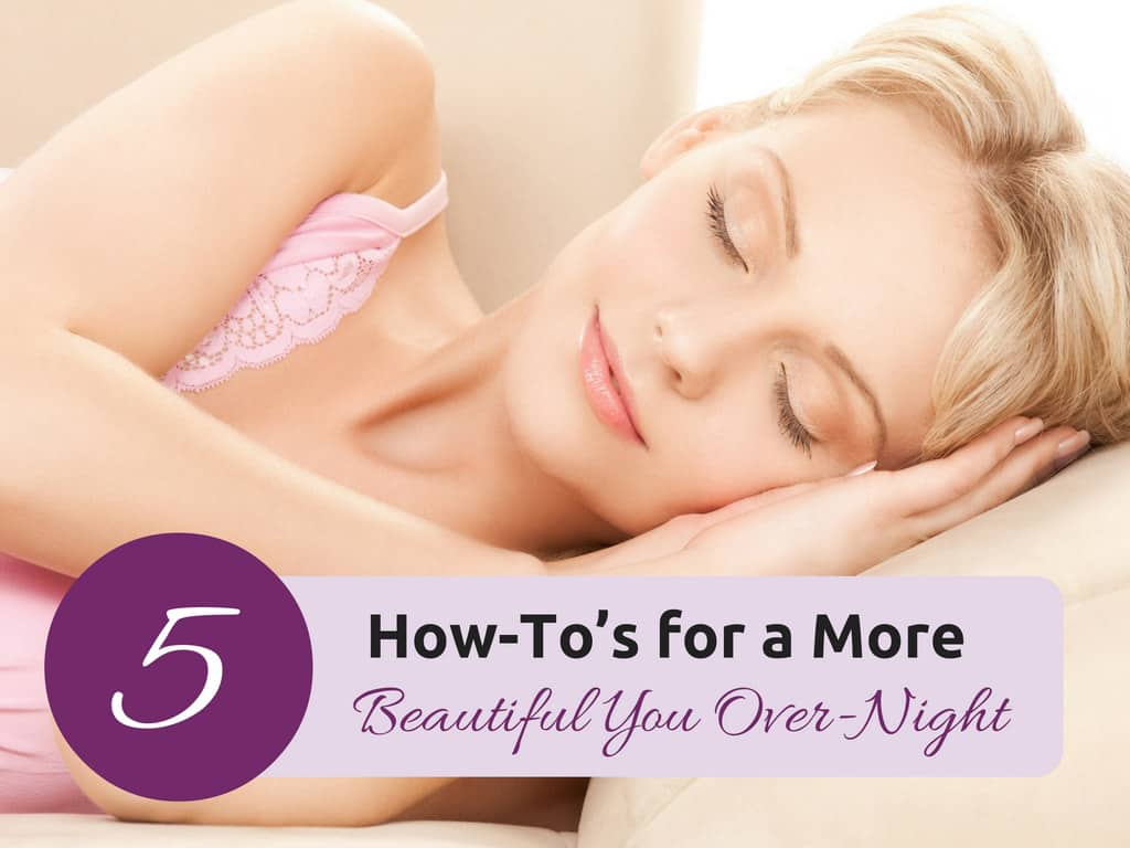 5 How-To's More Beautiful You Over-Night
